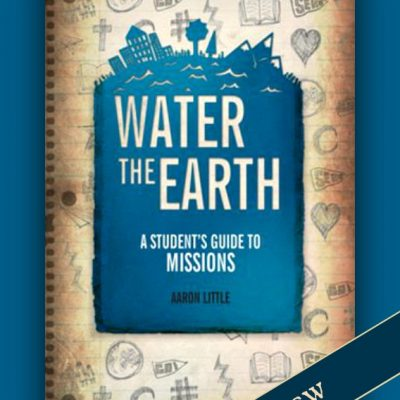 Water the Earth: A Student's Guide to Missions by Aaron Little