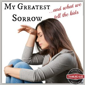 My Greatest Sorrow ...and what we tell the kids.