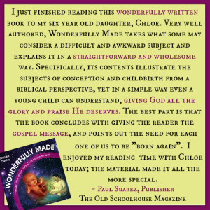 """I just finished reading this wonderfully written book to my six year old daughter, Chloe. Very well authored, Wonderfully Made takes what some may consider a difficult and awkward subject and explains it in a straightforward and wholesome way. Specifically, its contents illustrate the subjects of conception and childbirth from a biblical perspective, yet in a simple way even a young child can understand, giving God all the glory and praise He deserves. The best part is that the book concludes with giving the reader the gospel message, and points out the need for each one of us to be ""born again"". I enjoyed my reading time with Chloe today; the material made it all the more special."" - Paul Suarez, Publisher, The Old Schoolhouse Magazine"