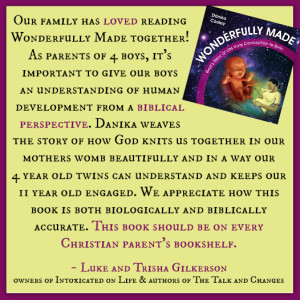 """Our family has loved reading Wonderfully Made together! As parents of 4 boys, it's important to give our boys an understanding of human development from a biblical perspective. Danika weaves the story of how God knits us together in our mothers womb beautifully and in a way our 4 year old twins can understand and keeps our 11 year old engaged. We appreciate how this book is both biologically and biblically accurate. This book should be on every Christian parent's bookshelf. ~ Luke and Trisha Gilkerson owners of Intoxicated on Life & authors of The Talk and Changes"