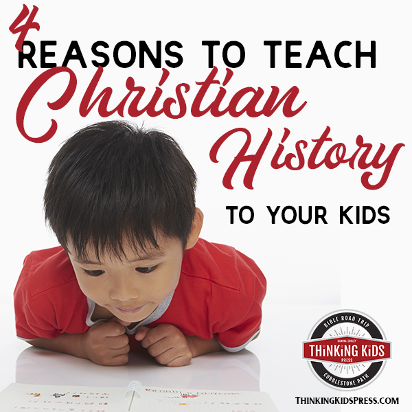4 Reasons to Teach Christian History to Your Kids
