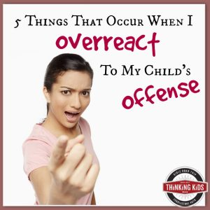 Five Things That Occur When I Overreact to My Children