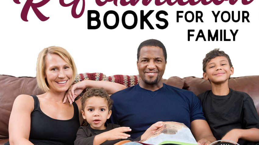 Best Books on the Reformation for Your Family